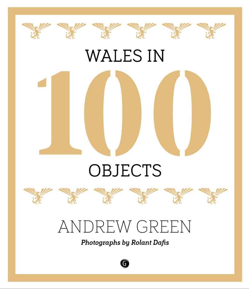 Wales in 100 Objects by Andrew Green, with photographs by Rolant Dafis